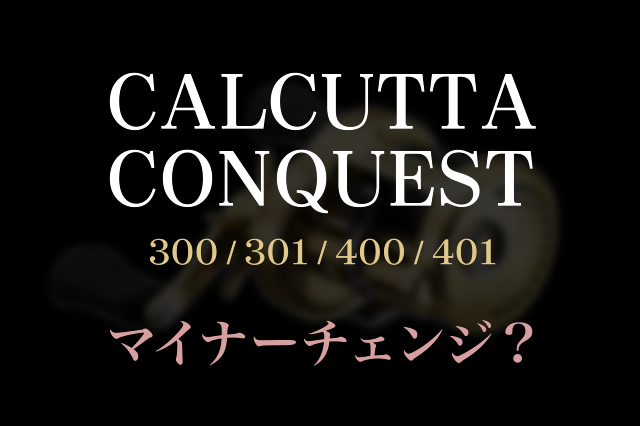 カルカッタコンクエスト300/301/400/401マイナーチェンジ?